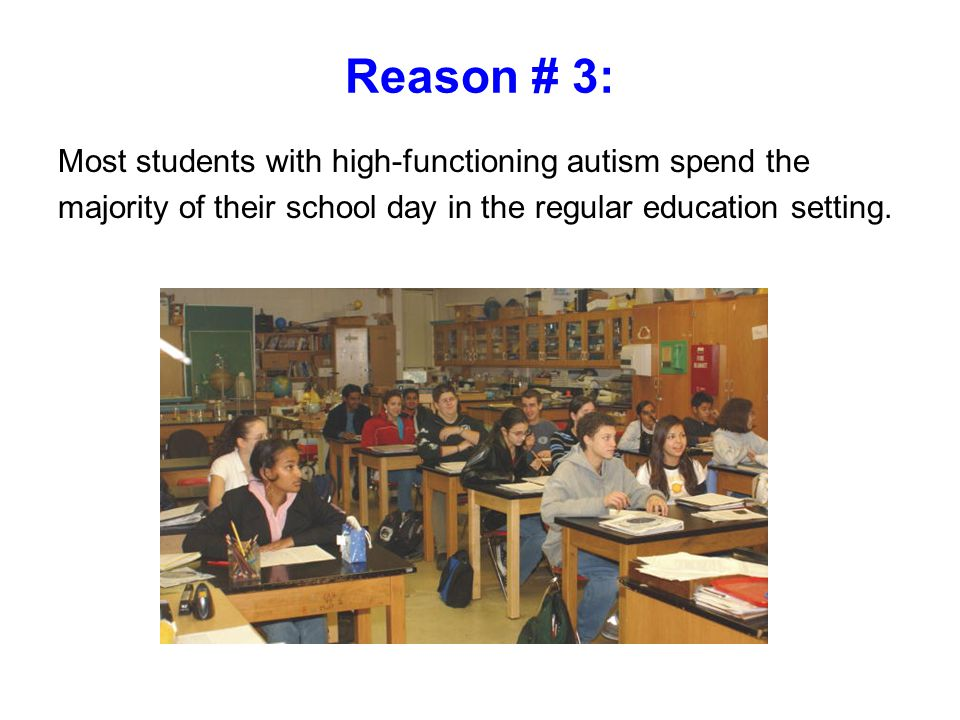 Reason # 3: Most students with high-functioning autism spend the majority of their school day in the regular education setting.
