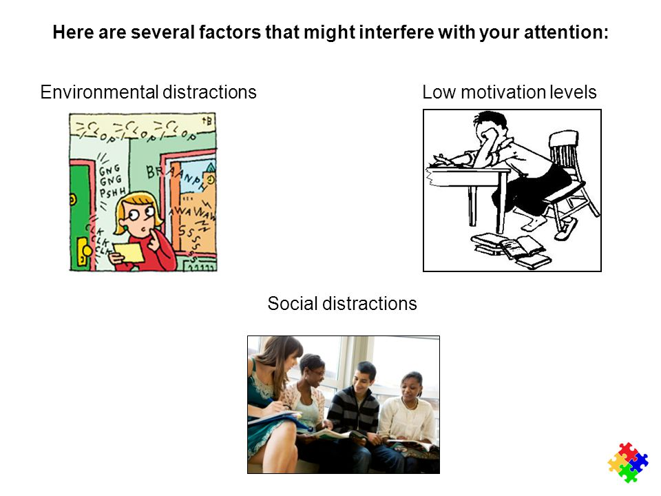 Here are several factors that might interfere with your attention: Environmental distractions Low motivation levels Social distractions