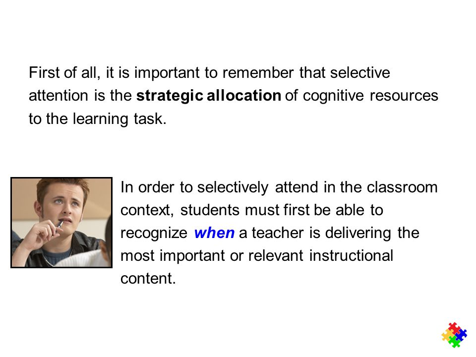 First of all, it is important to remember that selective attention is the strategic allocation of cognitive resources to the learning task. In order t