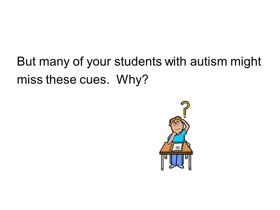 But many of your students with autism might miss these cues. Why?