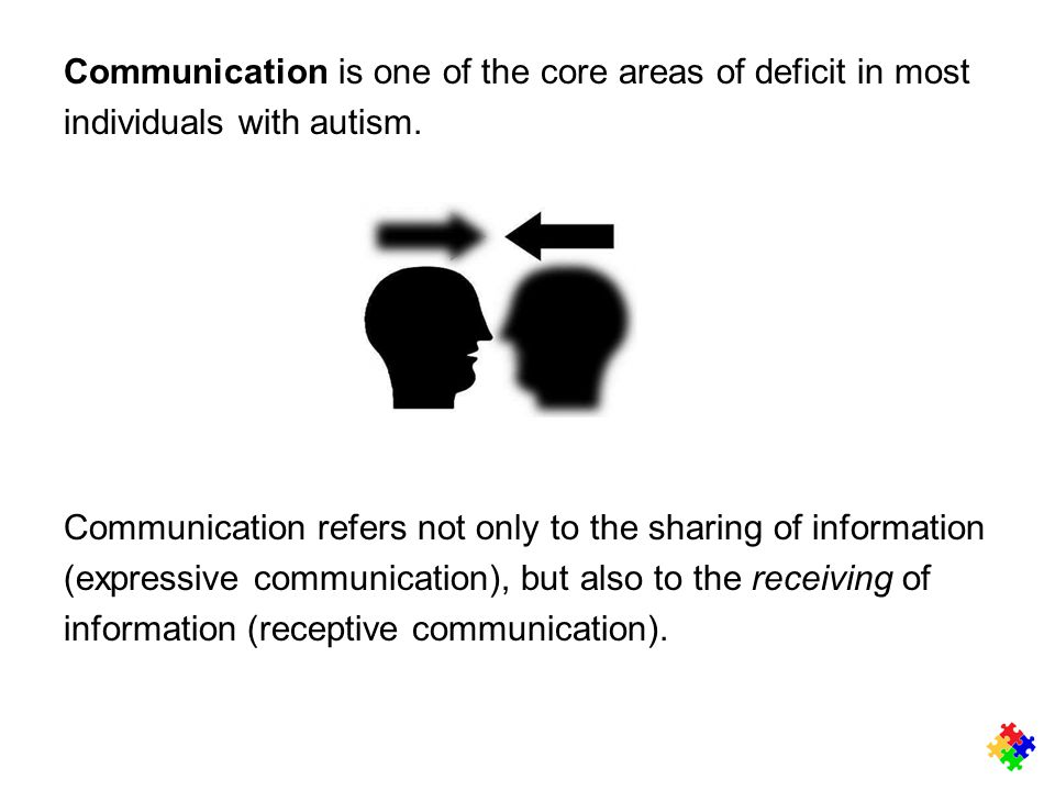 Communication is one of the core areas of deficit in most individuals with autism. Communication refers not only to the sharing of information (expres