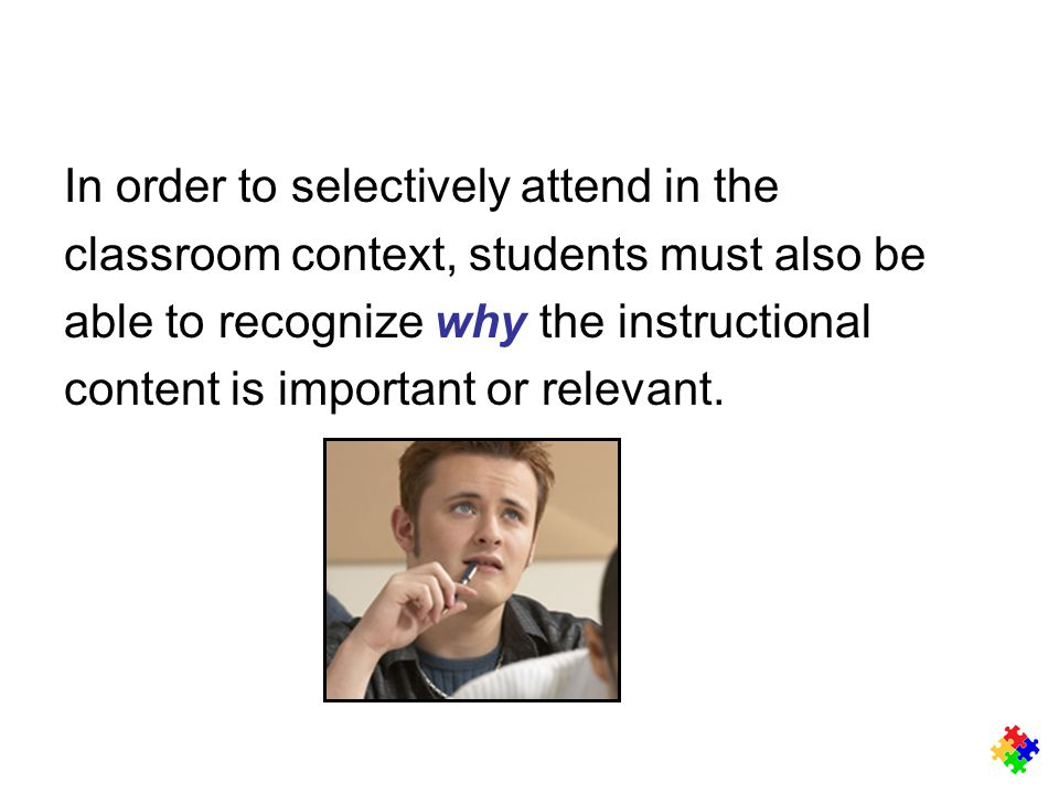In order to selectively attend in the classroom context, students must also be able to recognize why the instructional content is important or relevan