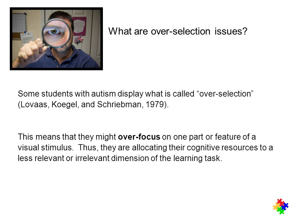 "What are over-selection issues? Some students with autism display what is called ""over-selection"" (Lovaas, Koegel, and Schriebman, 1979). This means t"
