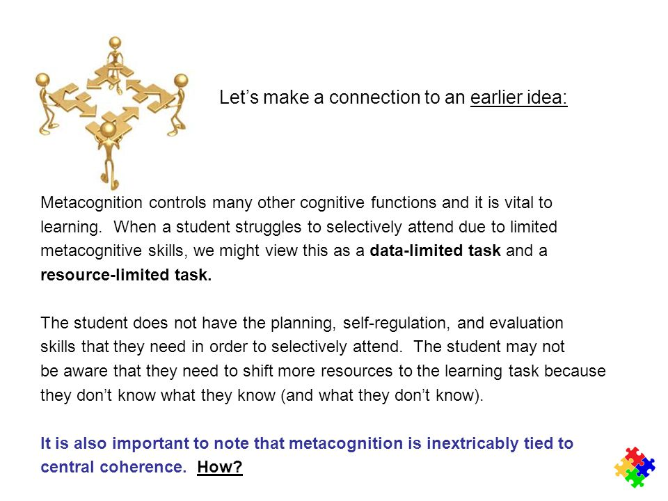 Let's make a connection to an earlier idea:earlier idea: Metacognition controls many other cognitive functions and it is vital to learning. When a stu