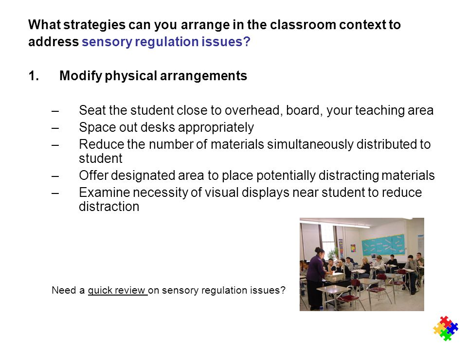 What strategies can you arrange in the classroom context to address sensory regulation issues? 1.Modify physical arrangements –Seat the student close