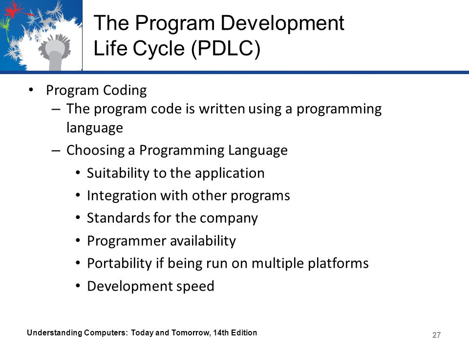 The Program Development Life Cycle (PDLC) Program Coding – The program code is written using a programming language – Choosing a Programming Language Suitability to the application Integration with other programs Standards for the company Programmer availability Portability if being run on multiple platforms Development speed Understanding Computers: Today and Tomorrow, 14th Edition 27