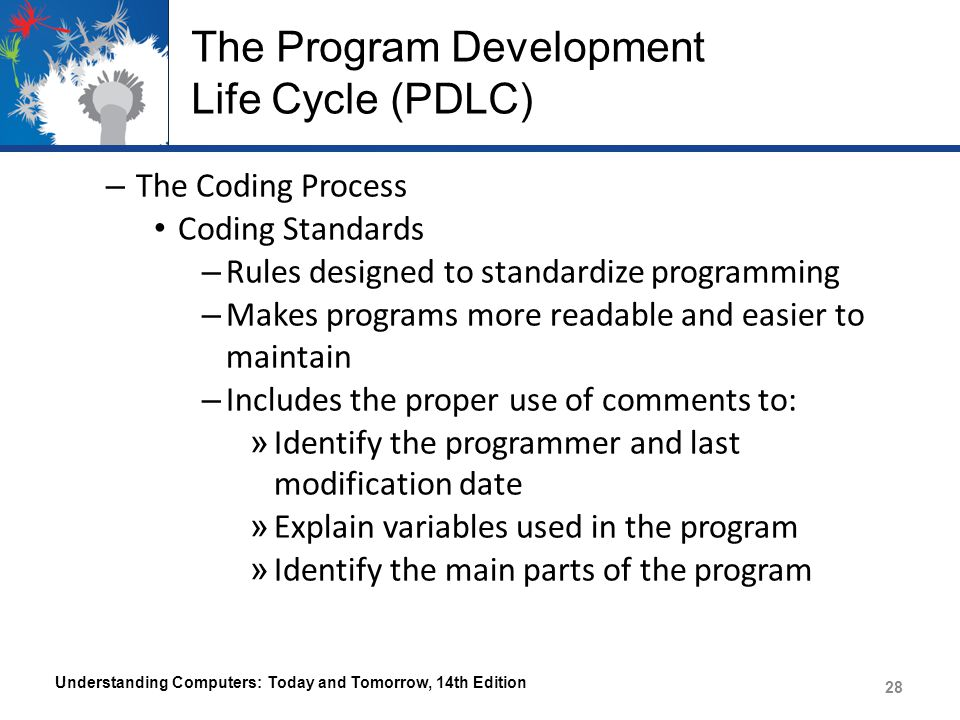 The Program Development Life Cycle (PDLC) – The Coding Process Coding Standards – Rules designed to standardize programming – Makes programs more read