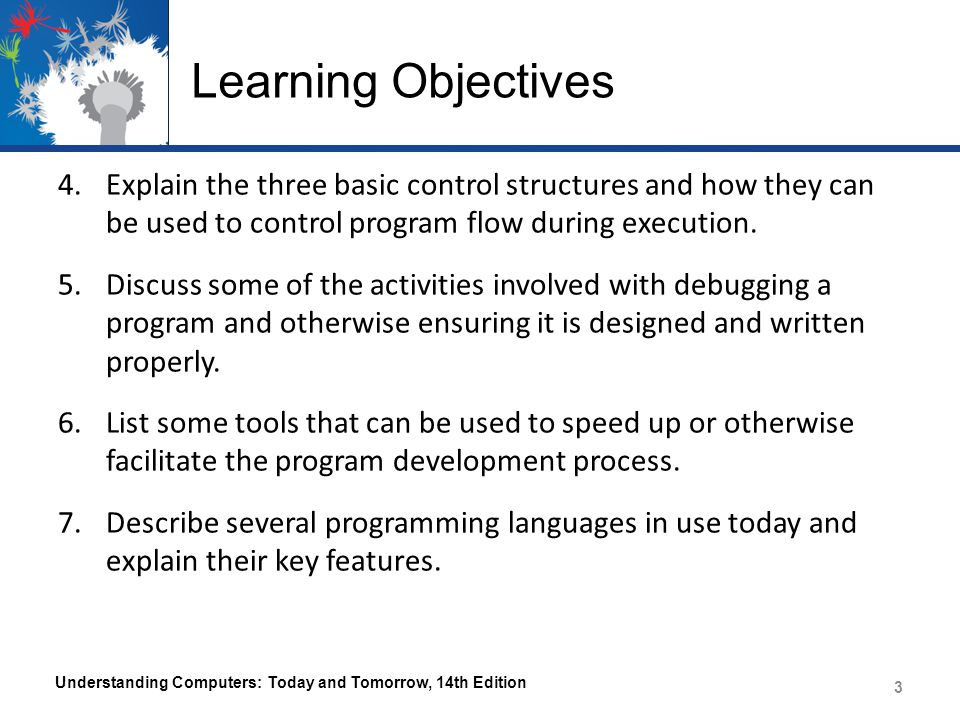 Learning Objectives 4.Explain the three basic control structures and how they can be used to control program flow during execution. 5.Discuss some of