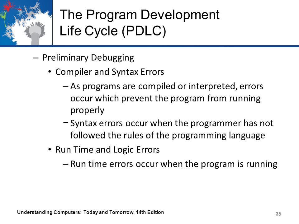 The Program Development Life Cycle (PDLC) – Preliminary Debugging Compiler and Syntax Errors – As programs are compiled or interpreted, errors occur which prevent the program from running properly − Syntax errors occur when the programmer has not followed the rules of the programming language Run Time and Logic Errors – Run time errors occur when the program is running Understanding Computers: Today and Tomorrow, 14th Edition 35