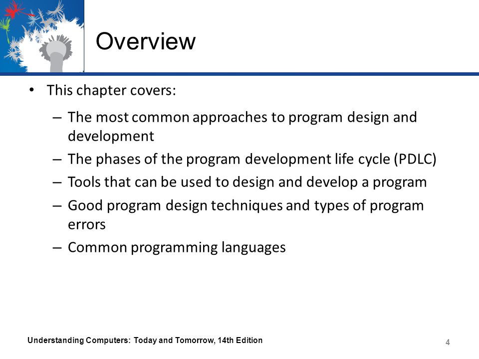 Overview This chapter covers: – The most common approaches to program design and development – The phases of the program development life cycle (PDLC) – Tools that can be used to design and develop a program – Good program design techniques and types of program errors – Common programming languages Understanding Computers: Today and Tomorrow, 14th Edition 4 4