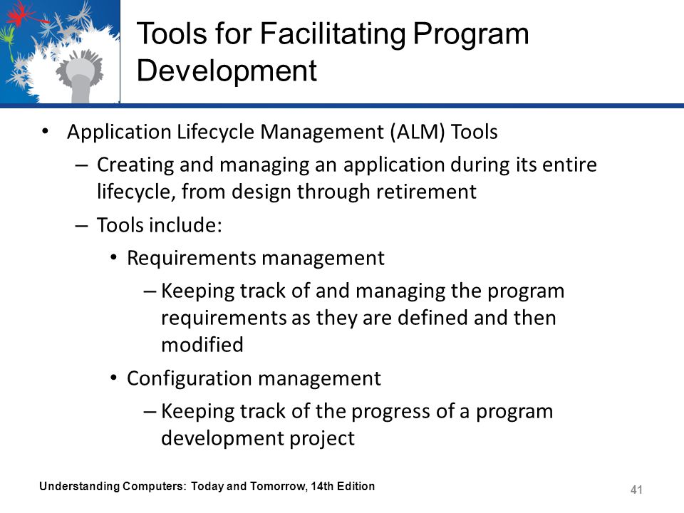 Tools for Facilitating Program Development Application Lifecycle Management (ALM) Tools – Creating and managing an application during its entire lifecycle, from design through retirement – Tools include: Requirements management – Keeping track of and managing the program requirements as they are defined and then modified Configuration management – Keeping track of the progress of a program development project Understanding Computers: Today and Tomorrow, 14th Edition 41