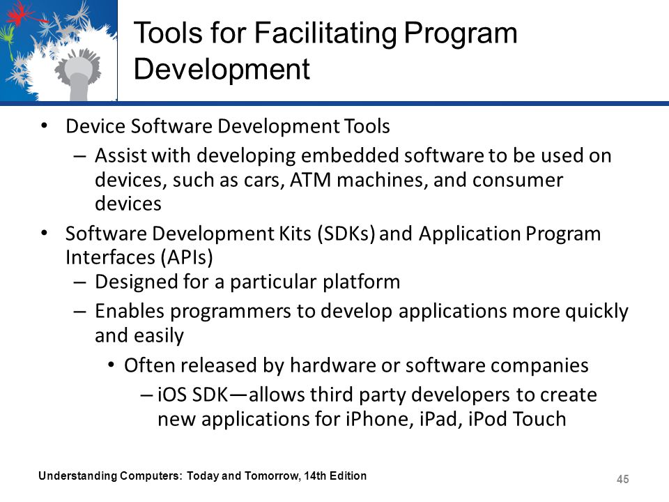 Tools for Facilitating Program Development Device Software Development Tools – Assist with developing embedded software to be used on devices, such as cars, ATM machines, and consumer devices Software Development Kits (SDKs) and Application Program Interfaces (APIs) – Designed for a particular platform – Enables programmers to develop applications more quickly and easily Often released by hardware or software companies – iOS SDK—allows third party developers to create new applications for iPhone, iPad, iPod Touch Understanding Computers: Today and Tomorrow, 14th Edition 45