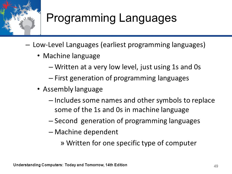 Programming Languages – Low-Level Languages (earliest programming languages) Machine language – Written at a very low level, just using 1s and 0s – First generation of programming languages Assembly language – Includes some names and other symbols to replace some of the 1s and 0s in machine language – Second generation of programming languages – Machine dependent » Written for one specific type of computer Understanding Computers: Today and Tomorrow, 14th Edition 49