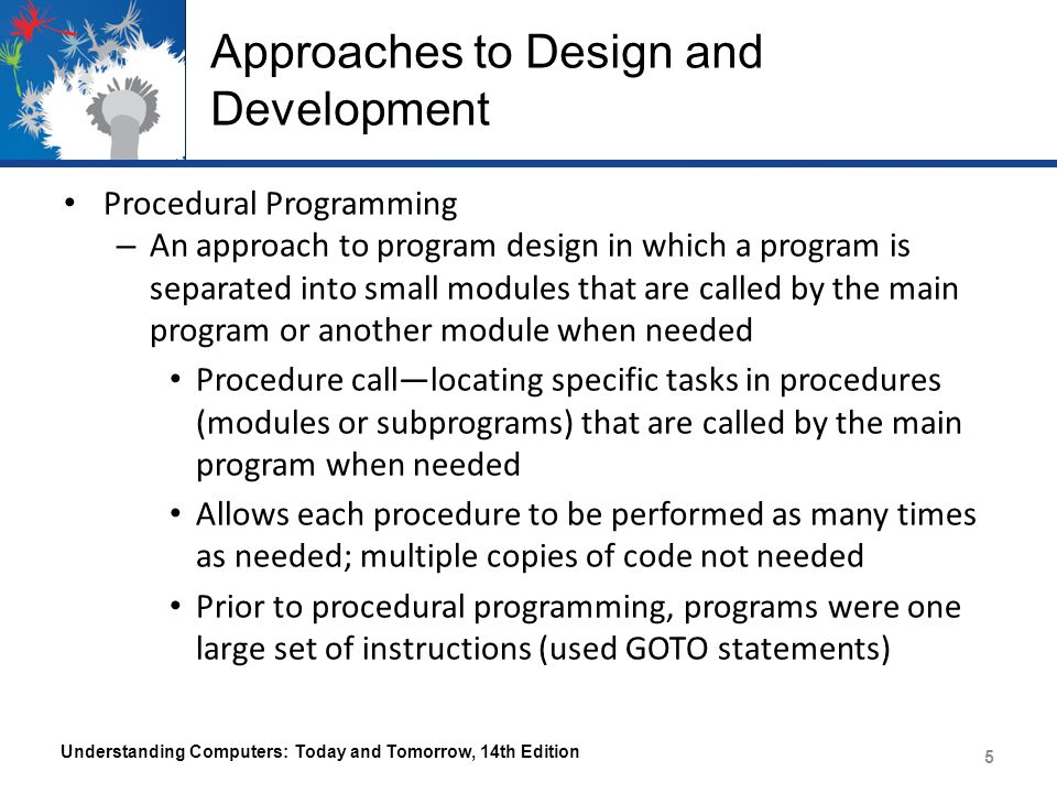 Approaches to Design and Development Procedural Programming – An approach to program design in which a program is separated into small modules that are called by the main program or another module when needed Procedure call—locating specific tasks in procedures (modules or subprograms) that are called by the main program when needed Allows each procedure to be performed as many times as needed; multiple copies of code not needed Prior to procedural programming, programs were one large set of instructions (used GOTO statements) Understanding Computers: Today and Tomorrow, 14th Edition 5