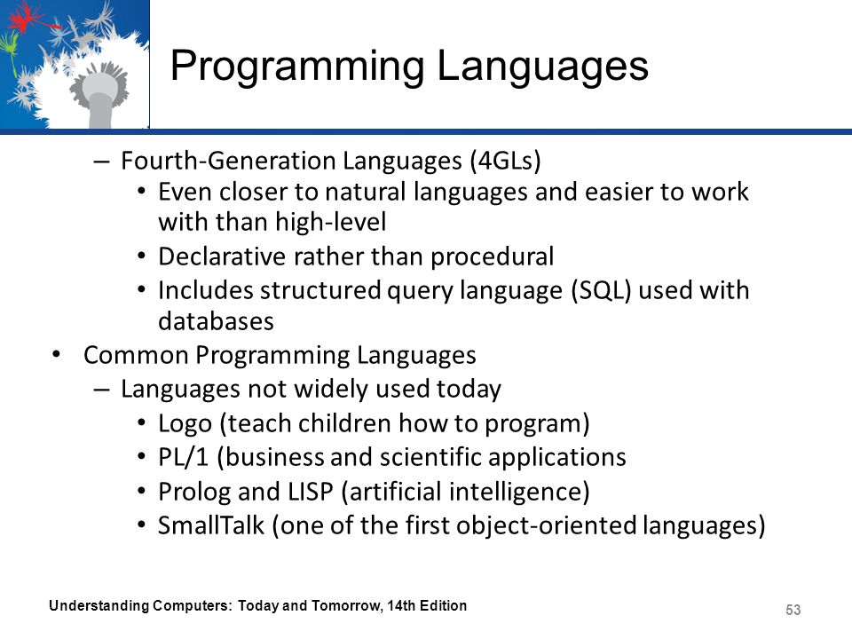 Programming Languages – Fourth-Generation Languages (4GLs) Even closer to natural languages and easier to work with than high-level Declarative rather than procedural Includes structured query language (SQL) used with databases Common Programming Languages – Languages not widely used today Logo (teach children how to program) PL/1 (business and scientific applications Prolog and LISP (artificial intelligence) SmallTalk (one of the first object-oriented languages) Understanding Computers: Today and Tomorrow, 14th Edition 53