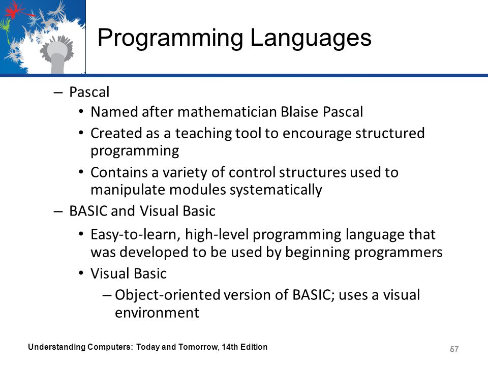 Programming Languages – Pascal Named after mathematician Blaise Pascal Created as a teaching tool to encourage structured programming Contains a variety of control structures used to manipulate modules systematically – BASIC and Visual Basic Easy-to-learn, high-level programming language that was developed to be used by beginning programmers Visual Basic – Object-oriented version of BASIC; uses a visual environment Understanding Computers: Today and Tomorrow, 14th Edition 57