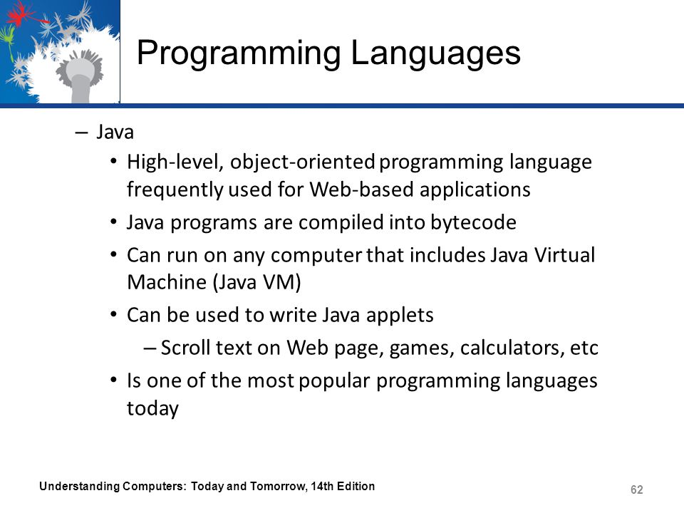 Programming Languages – Java High-level, object-oriented programming language frequently used for Web-based applications Java programs are compiled into bytecode Can run on any computer that includes Java Virtual Machine (Java VM) Can be used to write Java applets – Scroll text on Web page, games, calculators, etc Is one of the most popular programming languages today Understanding Computers: Today and Tomorrow, 14th Edition 62