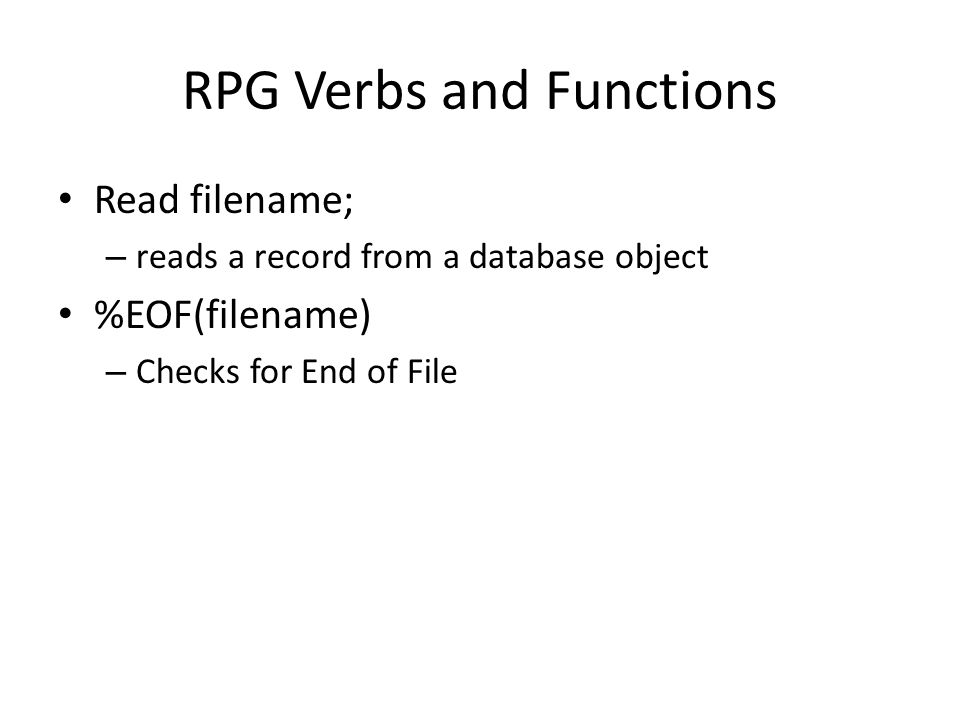RPG Verbs and Functions Read filename; – reads a record from a database object %EOF(filename) – Checks for End of File
