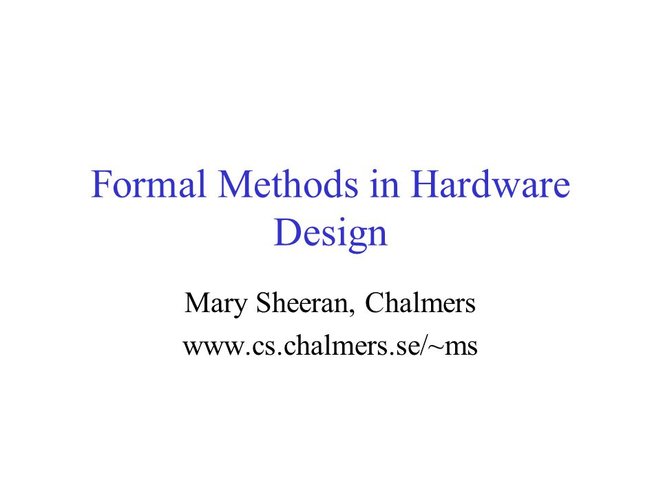 Formal Methods in Hardware Design Mary Sheeran, Chalmers www.cs.chalmers.se/~ms
