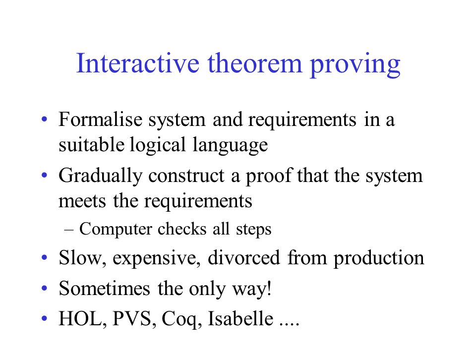 Interactive theorem proving Formalise system and requirements in a suitable logical language Gradually construct a proof that the system meets the req