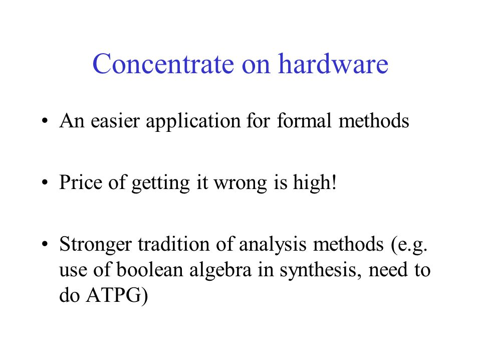 Concentrate on hardware An easier application for formal methods Price of getting it wrong is high! Stronger tradition of analysis methods (e.g. use o