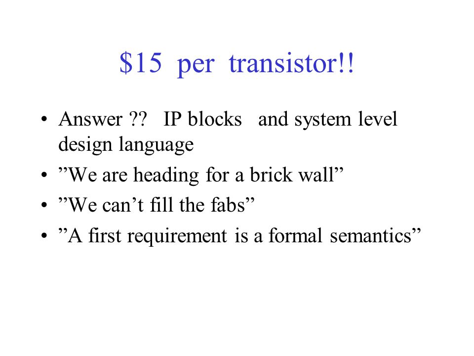 """$15 per transistor!! Answer ?? IP blocks and system level design language """"We are heading for a brick wall"""" """"We can't fill the fabs"""" """"A first requirem"""