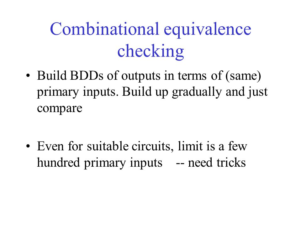 Combinational equivalence checking Build BDDs of outputs in terms of (same) primary inputs. Build up gradually and just compare Even for suitable circ