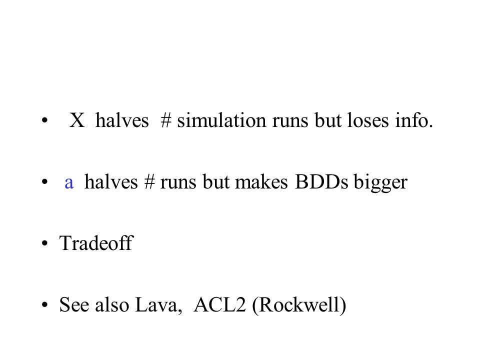 X halves # simulation runs but loses info. a halves # runs but makes BDDs bigger Tradeoff See also Lava, ACL2 (Rockwell)