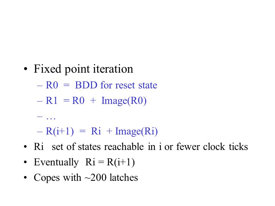 Fixed point iteration –R0 = BDD for reset state –R1 = R0 + Image(R0) –… –R(i+1) = Ri + Image(Ri) Ri set of states reachable in i or fewer clock ticks