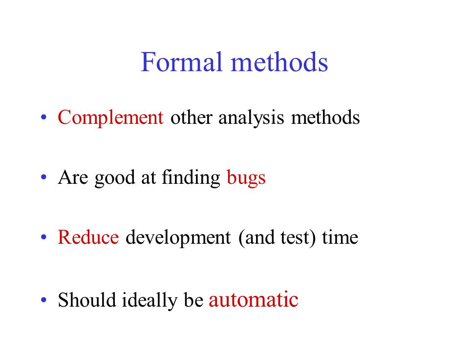 Formal methods Complement other analysis methods Are good at finding bugs Reduce development (and test) time Should ideally be automatic