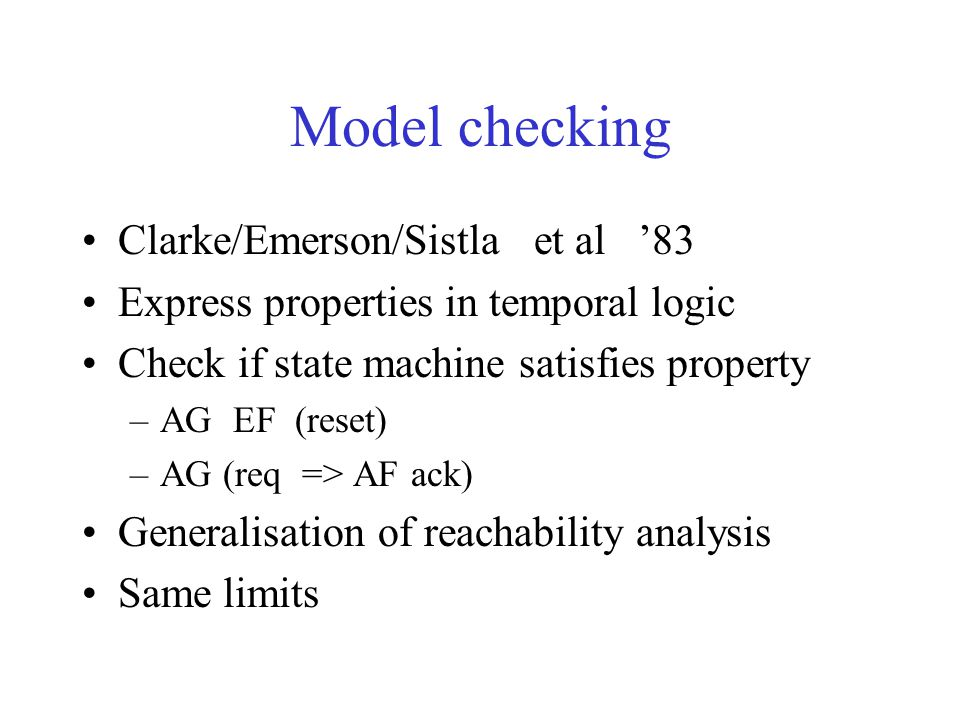 Model checking Clarke/Emerson/Sistla et al '83 Express properties in temporal logic Check if state machine satisfies property –AG EF (reset) –AG (req