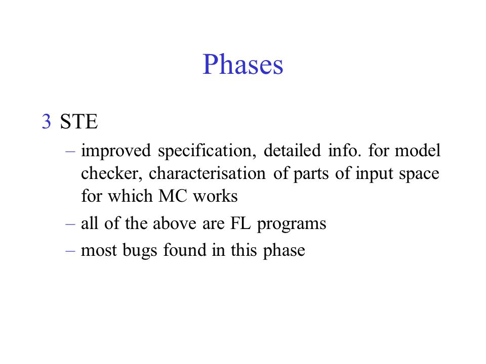 Phases 3STE –improved specification, detailed info. for model checker, characterisation of parts of input space for which MC works –all of the above a