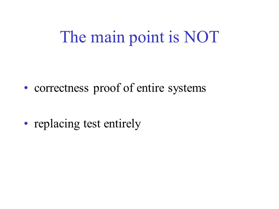 The main point is NOT correctness proof of entire systems replacing test entirely