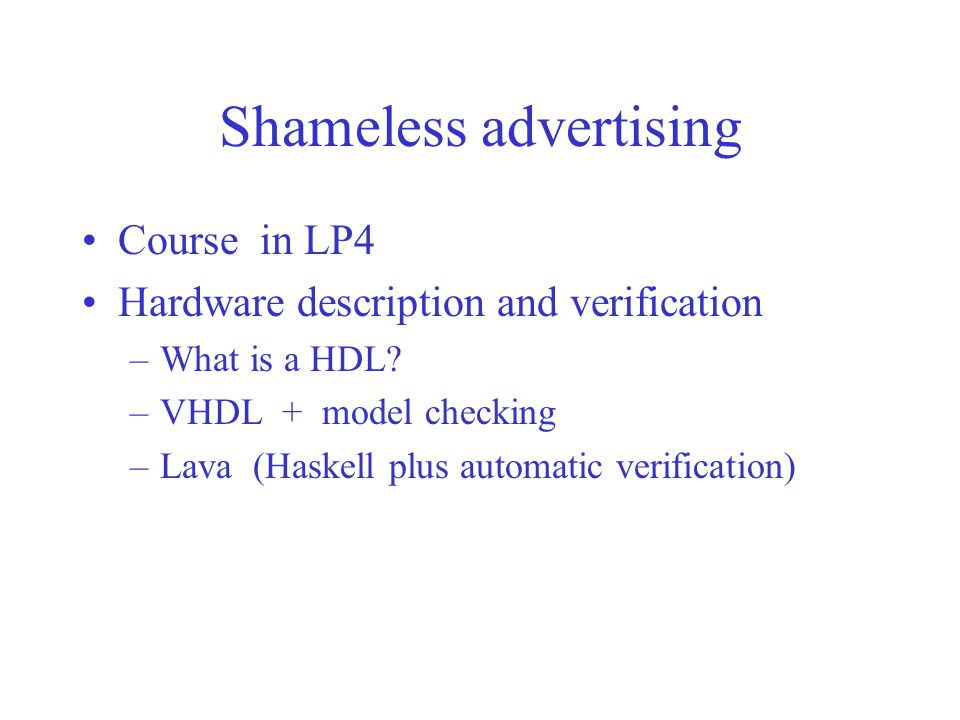 Shameless advertising Course in LP4 Hardware description and verification –What is a HDL? –VHDL + model checking –Lava (Haskell plus automatic verific