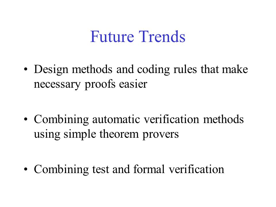 Future Trends Design methods and coding rules that make necessary proofs easier Combining automatic verification methods using simple theorem provers