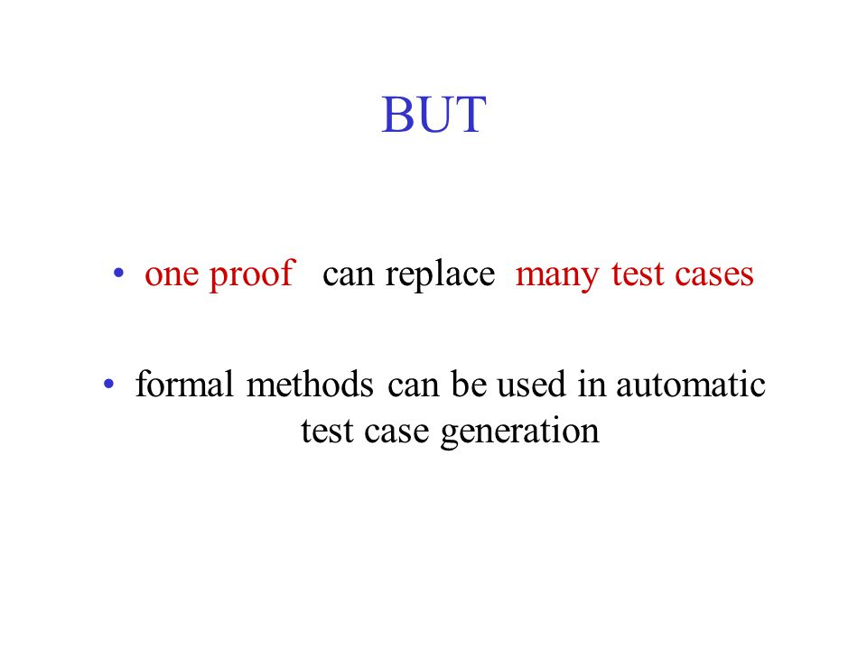BUT one proof can replace many test cases formal methods can be used in automatic test case generation