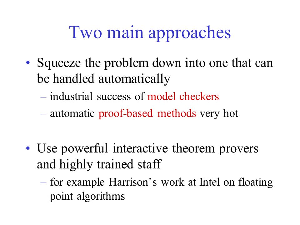 Two main approaches Squeeze the problem down into one that can be handled automatically –industrial success of model checkers –automatic proof-based m