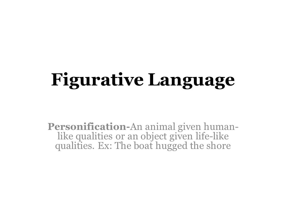 Figurative Language Personification-An animal given human- like qualities or an object given life-like qualities.