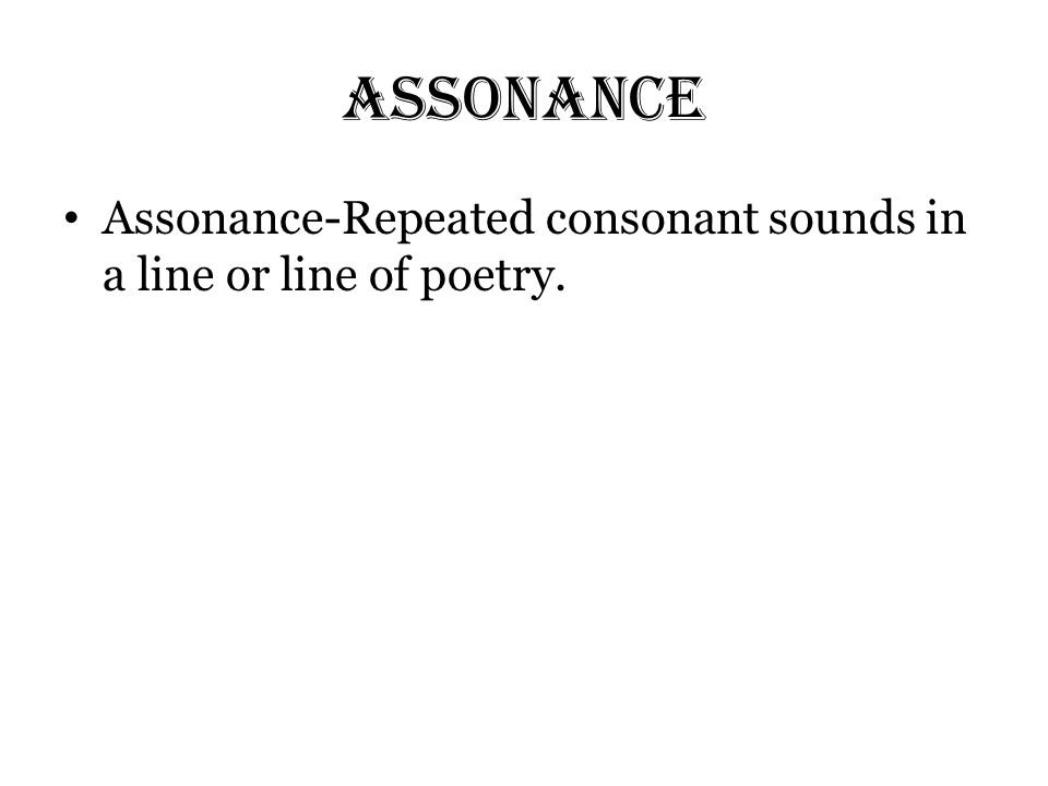 Assonance Assonance-Repeated consonant sounds in a line or line of poetry.