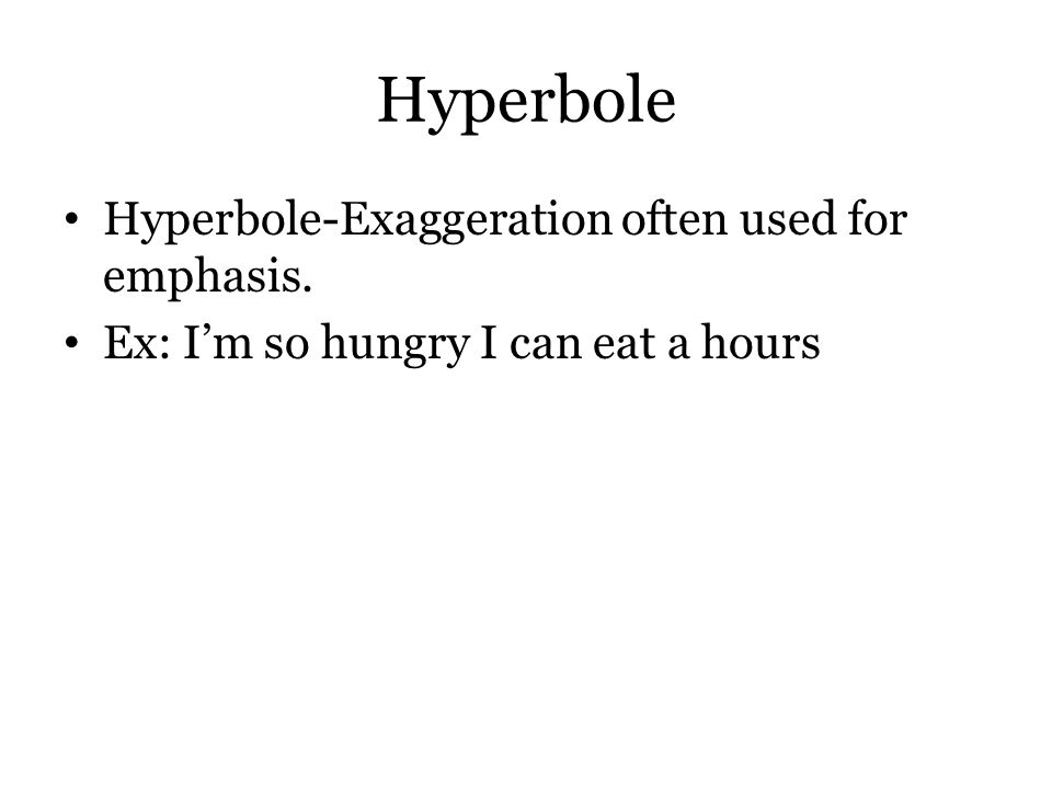 Hyperbole Hyperbole-Exaggeration often used for emphasis. Ex: I'm so hungry I can eat a hours