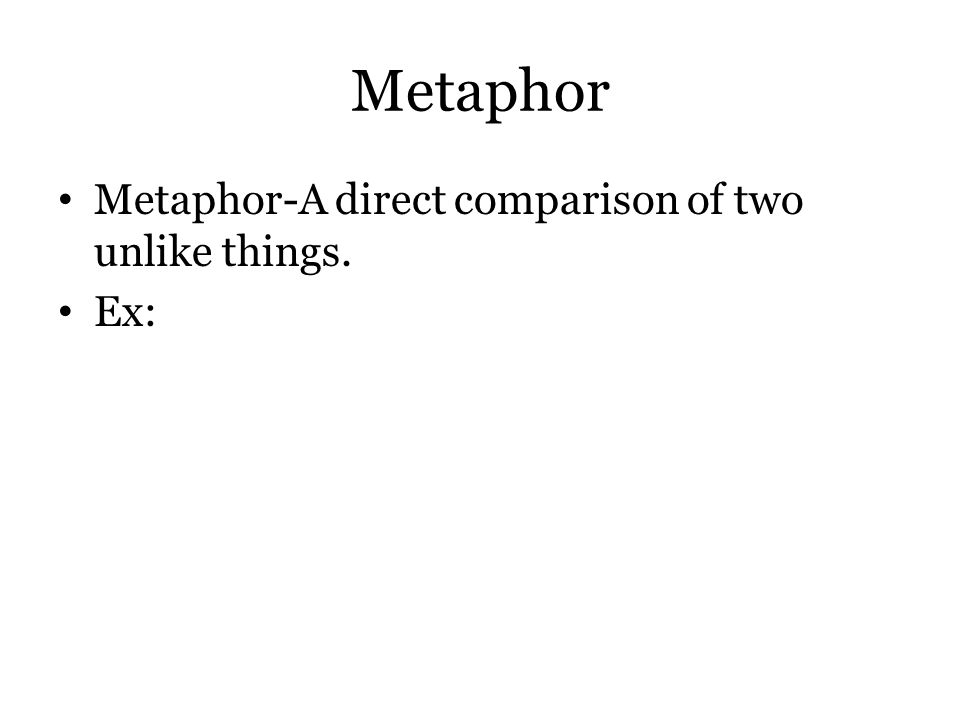 Metaphor Metaphor-A direct comparison of two unlike things. Ex: