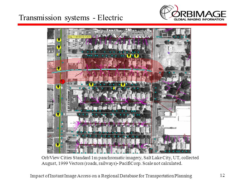 Impact of Instant Image Access on a Regional Database for Transportation Planning 12 Transmission systems - Electric OrbView Cities Standard 1m panchromatic imagery, Salt Lake City, UT, collected August, 1999 Vectors (roads, railways)- PacifiCorp.