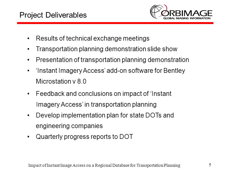 Impact of Instant Image Access on a Regional Database for Transportation Planning 5 Results of technical exchange meetings Transportation planning demonstration slide show Presentation of transportation planning demonstration 'Instant Imagery Access' add-on software for Bentley Microstation v 8.0 Feedback and conclusions on impact of 'Instant Imagery Access' in transportation planning Develop implementation plan for state DOTs and engineering companies Quarterly progress reports to DOT Project Deliverables