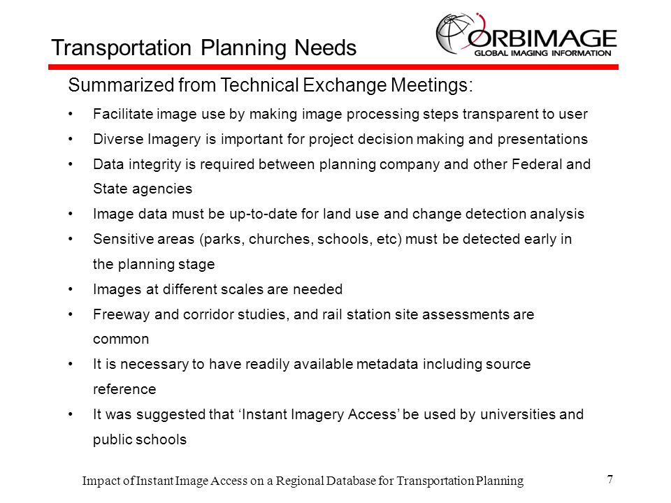 Impact of Instant Image Access on a Regional Database for Transportation Planning 7 Summarized from Technical Exchange Meetings: Facilitate image use by making image processing steps transparent to user Diverse Imagery is important for project decision making and presentations Data integrity is required between planning company and other Federal and State agencies Image data must be up-to-date for land use and change detection analysis Sensitive areas (parks, churches, schools, etc) must be detected early in the planning stage Images at different scales are needed Freeway and corridor studies, and rail station site assessments are common It is necessary to have readily available metadata including source reference It was suggested that 'Instant Imagery Access' be used by universities and public schools Transportation Planning Needs