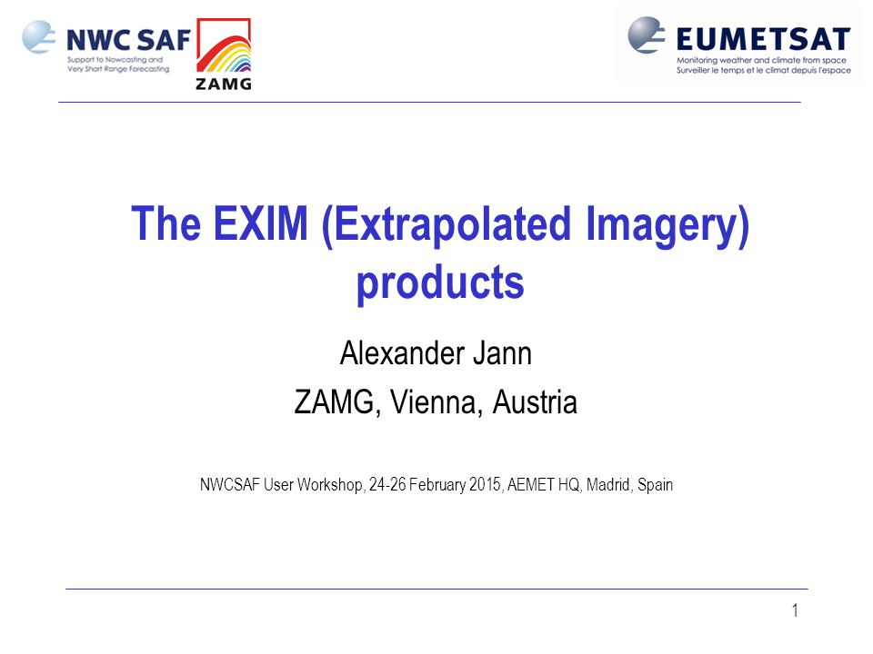 1 The EXIM (Extrapolated Imagery) products Alexander Jann ZAMG, Vienna, Austria NWCSAF User Workshop, 24-26 February 2015, AEMET HQ, Madrid, Spain