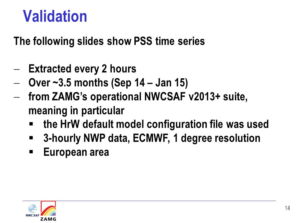 14 Validation The following slides show PSS time series  Extracted every 2 hours  Over ~3.5 months (Sep 14 – Jan 15)  from ZAMG's operational NWCSAF v2013+ suite, meaning in particular  the HrW default model configuration file was used  3-hourly NWP data, ECMWF, 1 degree resolution  European area