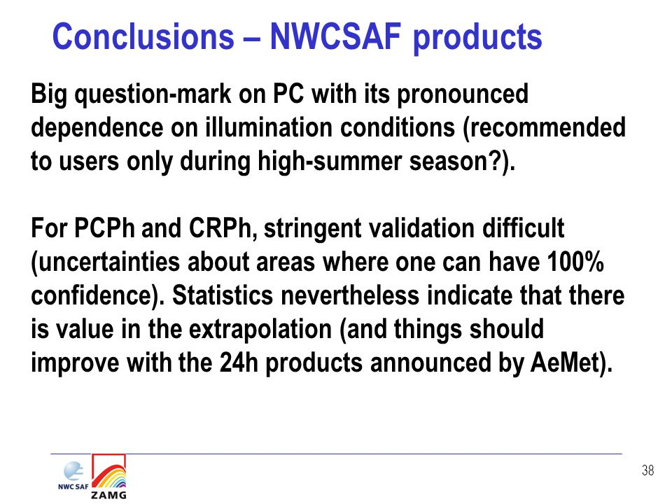 38 Conclusions – NWCSAF products Big question-mark on PC with its pronounced dependence on illumination conditions (recommended to users only during high-summer season?).