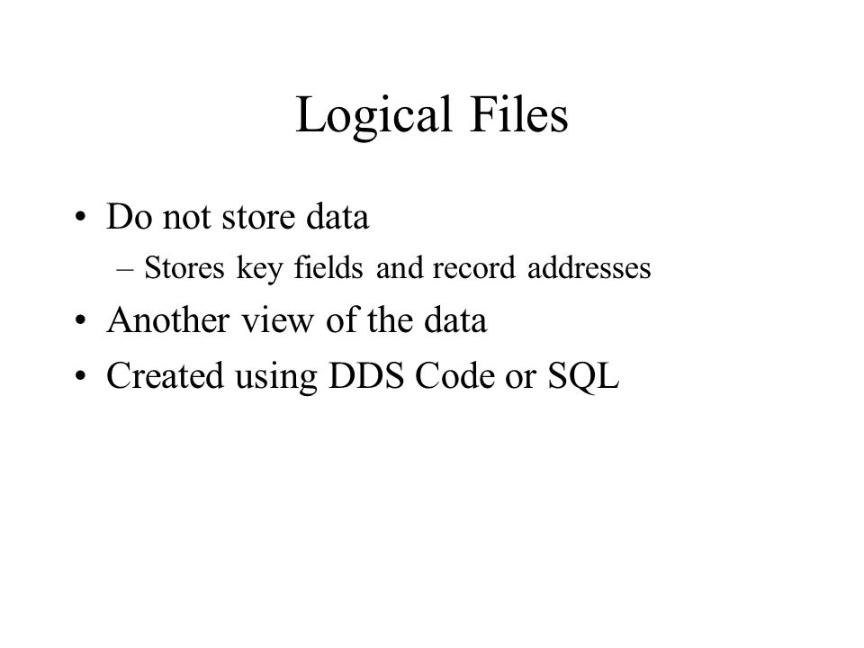Logical Files Do not store data –Stores key fields and record addresses Another view of the data Created using DDS Code or SQL