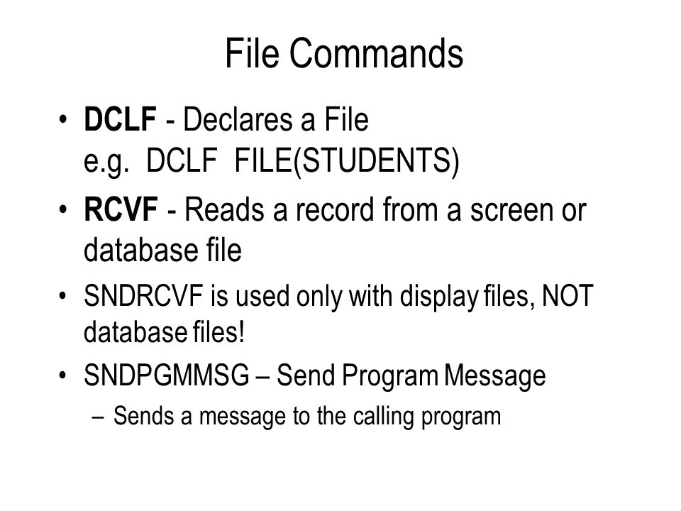 File Commands DCLF - Declares a File e.g. DCLF FILE(STUDENTS) RCVF - Reads a record from a screen or database file SNDRCVF is used only with display f