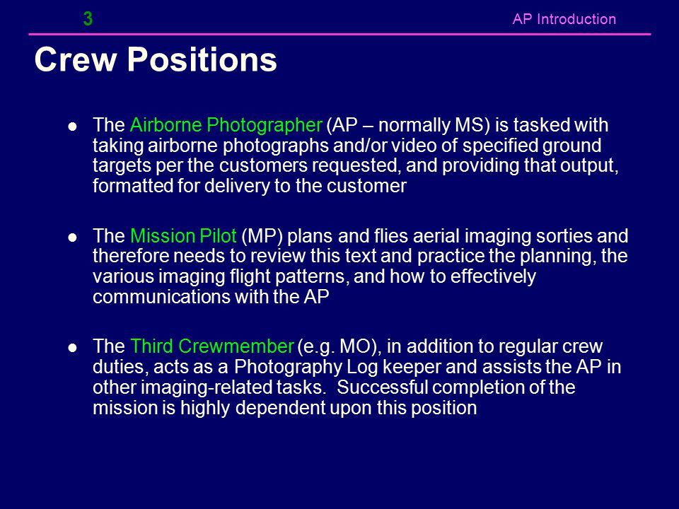 AP Introduction Crew Positions The Airborne Photographer (AP – normally MS) is tasked with taking airborne photographs and/or video of specified groun